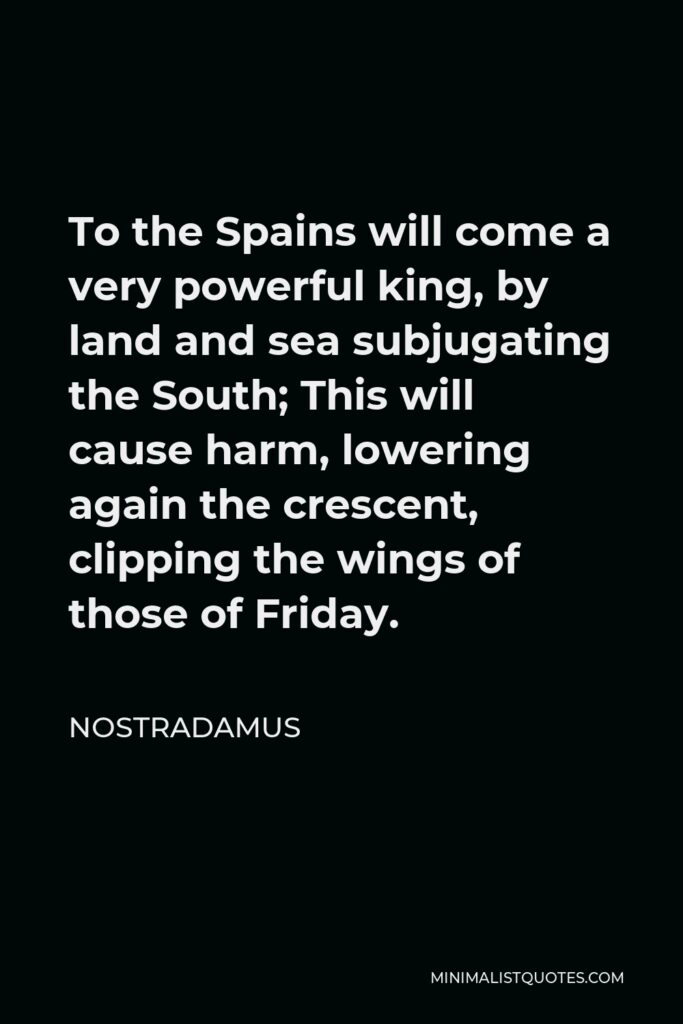 Nostradamus Quote - To the Spains will come a very powerful king, by land and sea subjugating the South; This will cause harm, lowering again the crescent, clipping the wings of those of Friday.