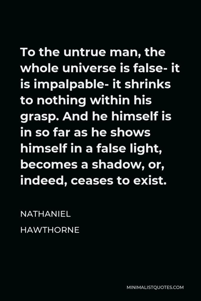 Nathaniel Hawthorne Quote - To the untrue man, the whole universe is false- it is impalpable- it shrinks to nothing within his grasp. And he himself is in so far as he shows himself in a false light, becomes a shadow, or, indeed, ceases to exist.