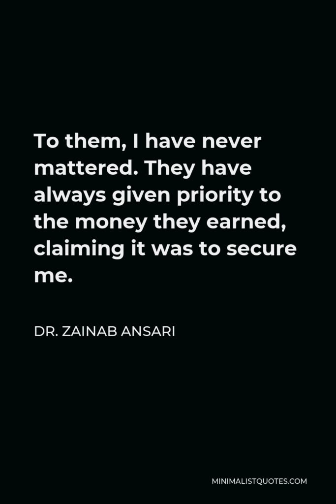 Dr. Zainab Ansari Quote - To them, I have never mattered. They have always given priority to the money they earned, claiming it was to secure me.
