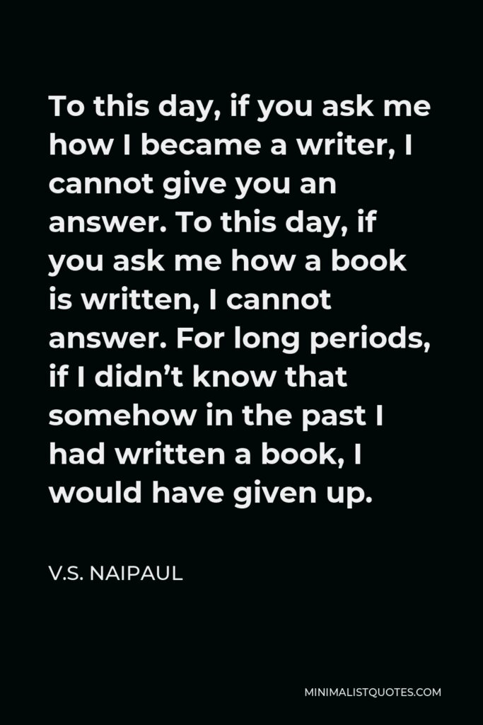 V.S. Naipaul Quote - To this day, if you ask me how I became a writer, I cannot give you an answer. To this day, if you ask me how a book is written, I cannot answer. For long periods, if I didn't know that somehow in the past I had written a book, I would have given up.
