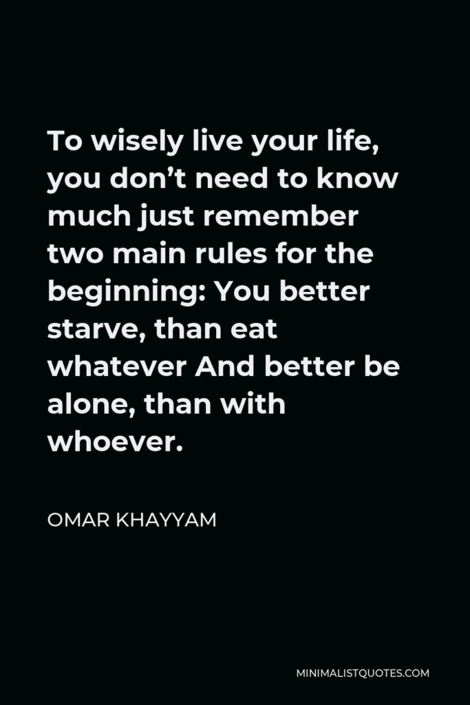 Omar Khayyam Quote - To wisely live your life, you don't need to know much just remember two main rules for the beginning: You better starve, than eat whatever And better be alone, than with whoever.