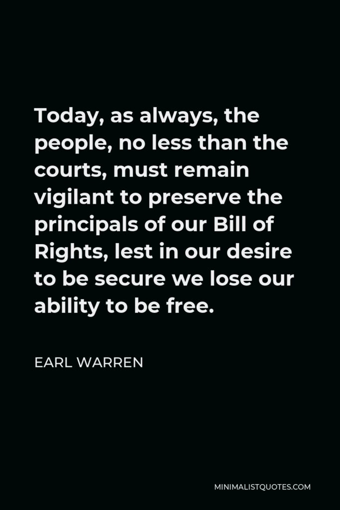 Earl Warren Quote - Today, as always, the people, no less than the courts, must remain vigilant to preserve the principals of our Bill of Rights, lest in our desire to be secure we lose our ability to be free.