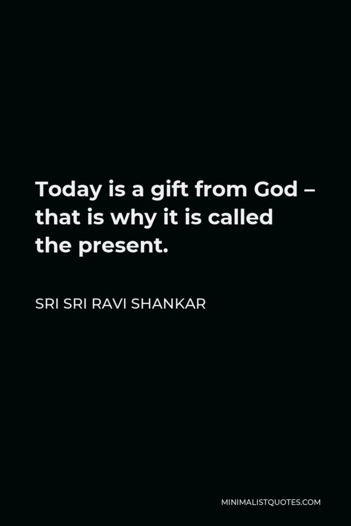 Sri Sri Ravi Shankar Quote - Today is a gift from God – that is why it is called the present.