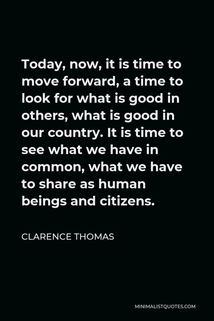 Clarence Thomas Quote - Today, now, it is time to move forward, a time to look for what is good in others, what is good in our country. It is time to see what we have in common, what we have to share as human beings and citizens.