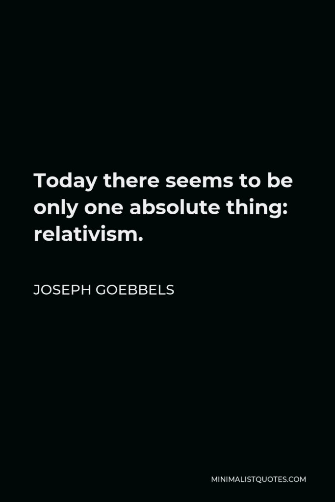 Joseph Goebbels Quote - Today there seems to be only one absolute thing: relativism.