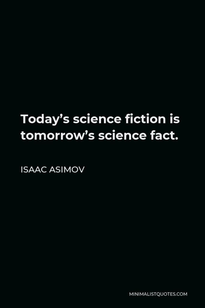 Isaac Asimov Quote - Today's science fiction is tomorrow's science fact.