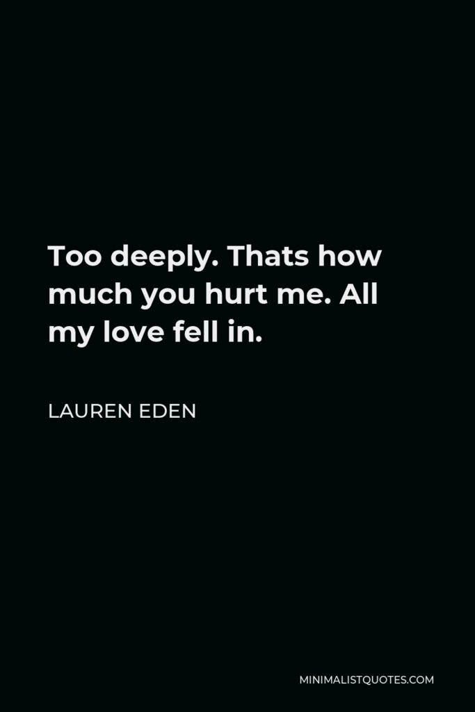 Lauren Eden Quote - Too deeply. Thats how much you hurt me. All my love fell in.