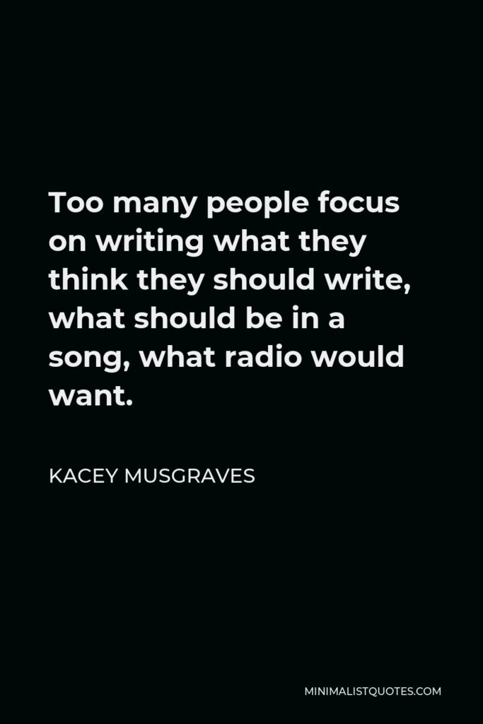 Kacey Musgraves Quote - Too many people focus on writing what they think they should write, what should be in a song, what radio would want.