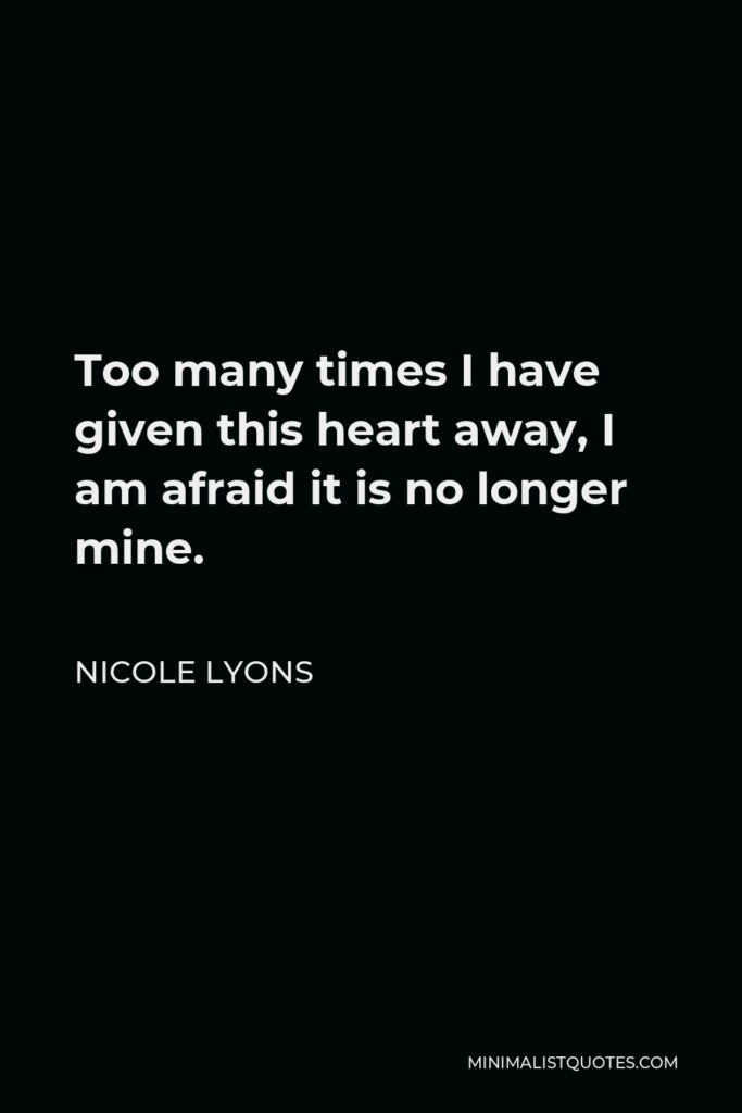 Nicole Lyons Quote - Too many times I have given this heart away, I am afraid it is no longer mine.