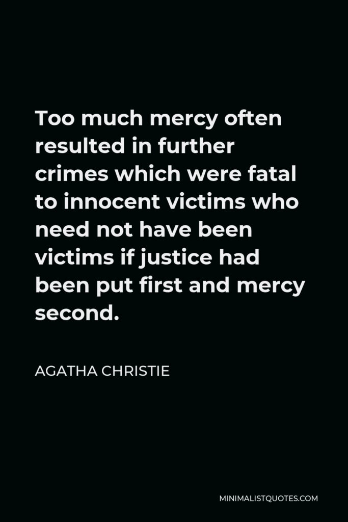 Agatha Christie Quote - Too much mercy often resulted in further crimes which were fatal to innocent victims who need not have been victims if justice had been put first and mercy second.