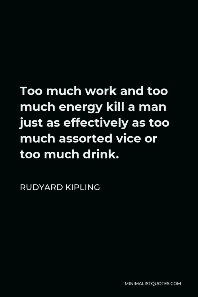 Rudyard Kipling Quote - Too much work and too much energy kill a man just as effectively as too much assorted vice or too much drink.