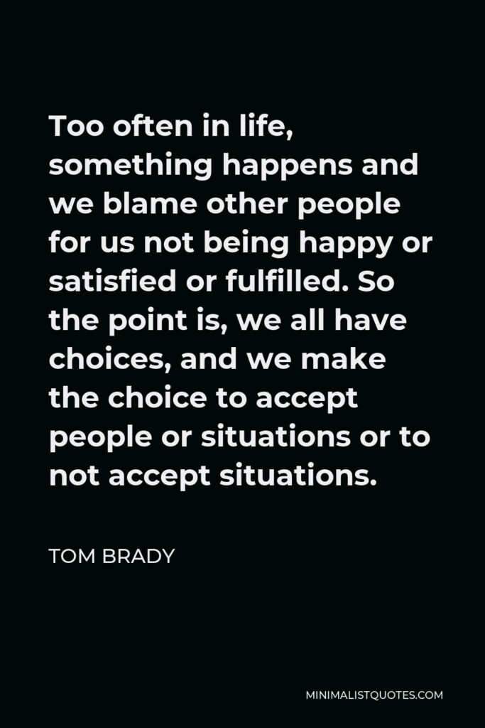 Tom Brady Quote - Too often in life, something happens and we blame other people for us not being happy or satisfied or fulfilled. So the point is, we all have choices, and we make the choice to accept people or situations or to not accept situations.