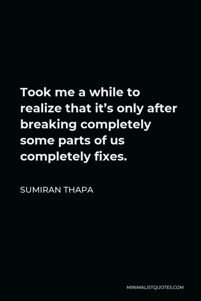 Sumiran Thapa Quote - Took me a while to realize that it's only after breaking completely some parts of us completely fixes.