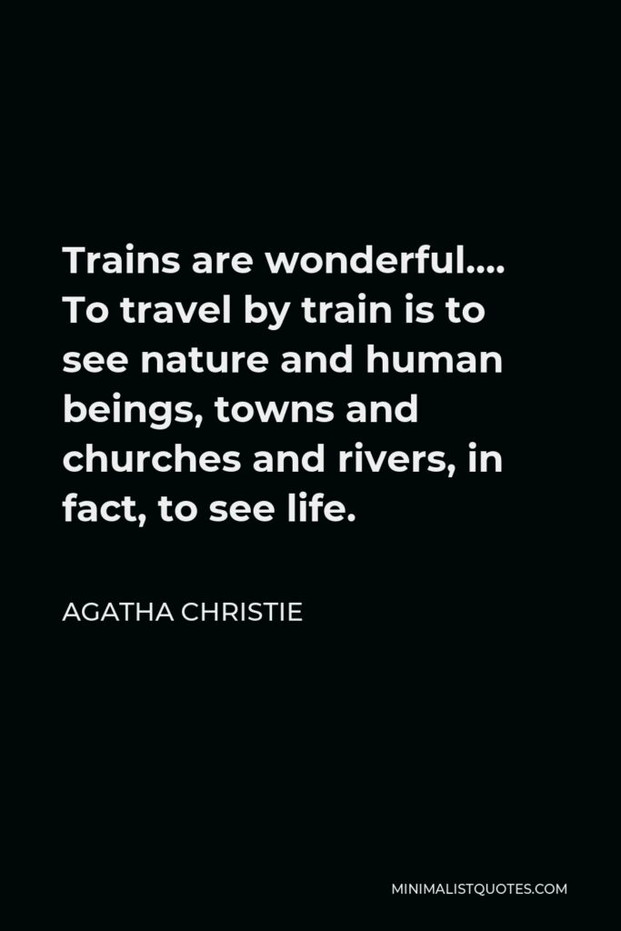 Agatha Christie Quote - Trains are wonderful…. To travel by train is to see nature and human beings, towns and churches and rivers, in fact, to see life.