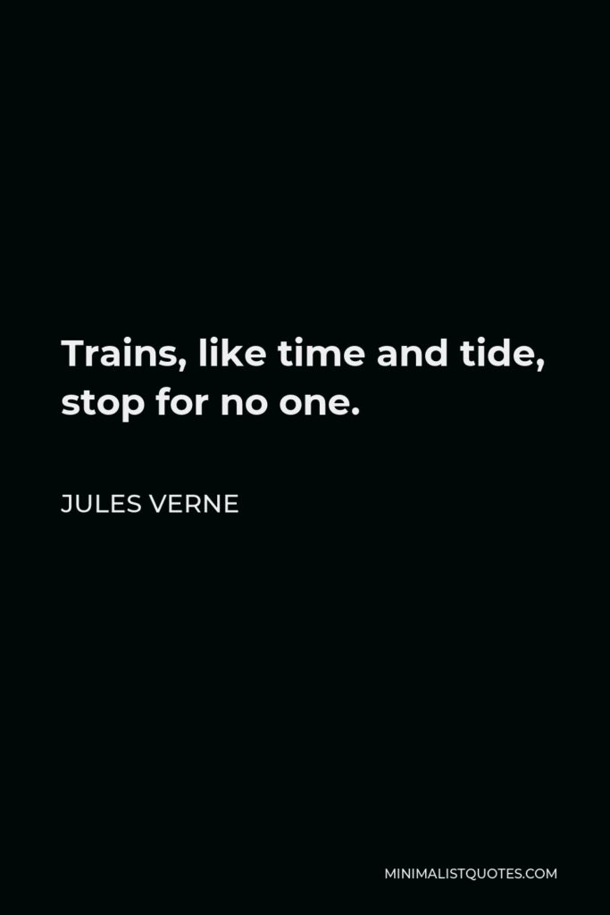 Jules Verne Quote - Trains, like time and tide, stop for no one.