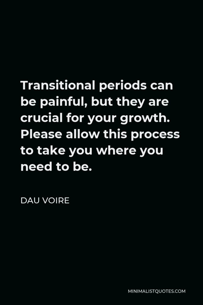 Dau Voire Quote - Transitional periods can be painful, but they are crucial for your growth. Please allow this process to take you where you need to be.