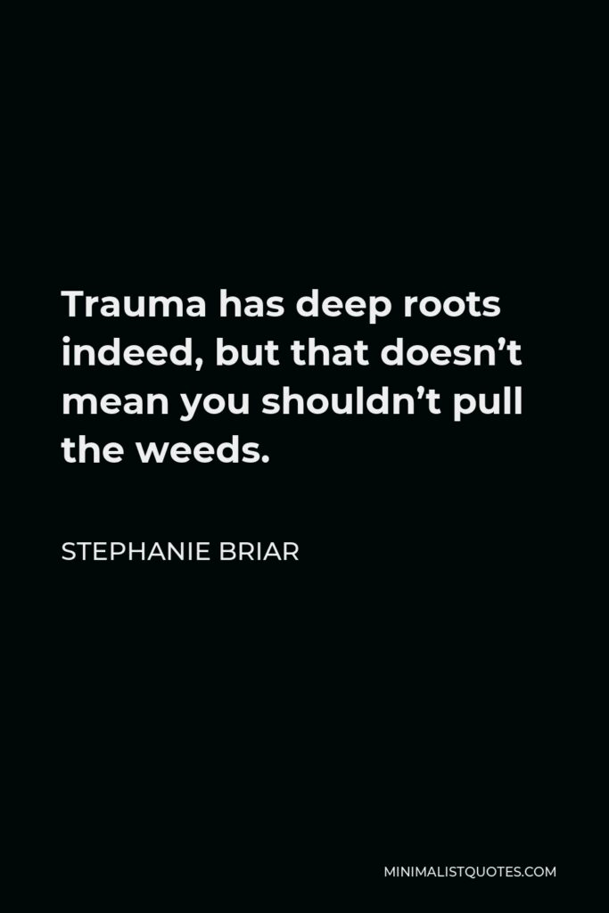 Stephanie Briar Quote - Trauma has deep roots indeed, but that doesn't mean you shouldn't pull the weeds.