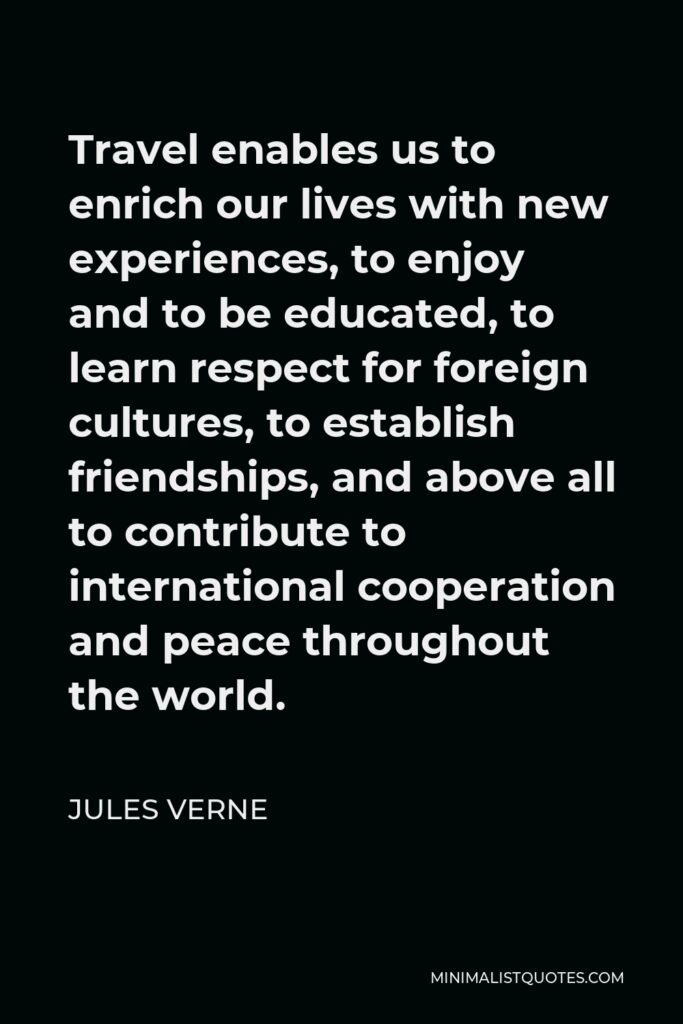 Jules Verne Quote - Travel enables us to enrich our lives with new experiences, to enjoy and to be educated, to learn respect for foreign cultures, to establish friendships, and above all to contribute to international cooperation and peace throughout the world.