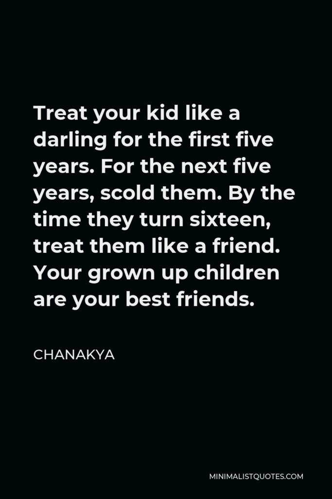 Chanakya Quote - Treat your kid like a darling for the first five years. For the next five years, scold them. By the time they turn sixteen, treat them like a friend. Your grown up children are your best friends.