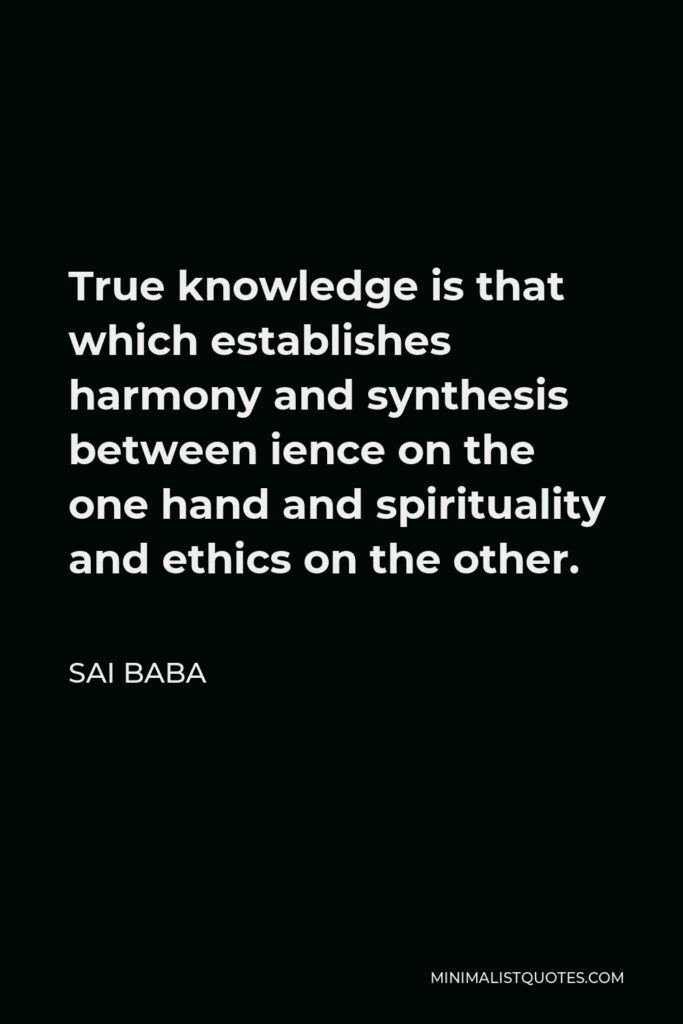 Sai Baba Quote - True knowledge is that which establishes harmony and synthesis between ience on the one hand and spirituality and ethics on the other.