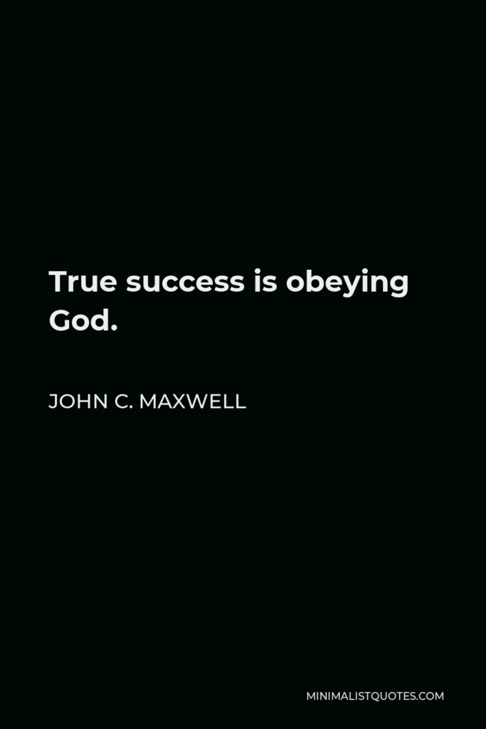 John C. Maxwell Quote - True success is obeying God.