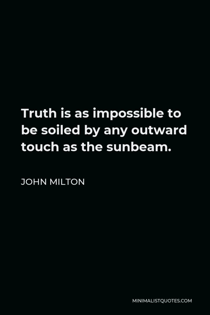 John Milton Quote - Truth is as impossible to be soiled by any outward touch as the sunbeam.