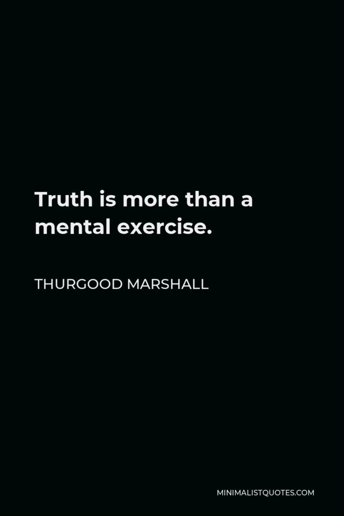 Thurgood Marshall Quote - Truth is more than a mental exercise.