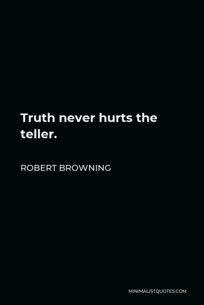 Robert Browning Quote - Truth never hurts the teller.