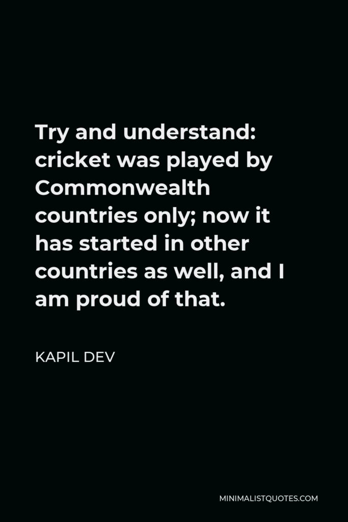 Kapil Dev Quote - Try and understand: cricket was played by Commonwealth countries only; now it has started in other countries as well, and I am proud of that.