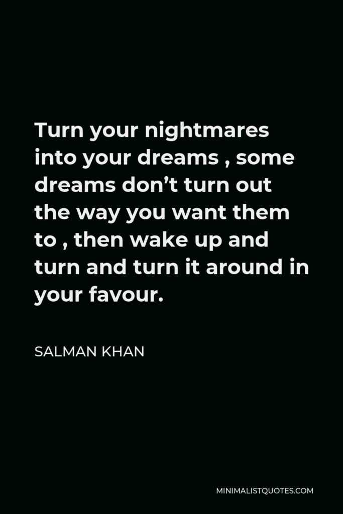 Salman Khan Quote - Turn your nightmares into your dreams , some dreams don't turn out the way you want them to , then wake up and turn and turn it around in your favour.