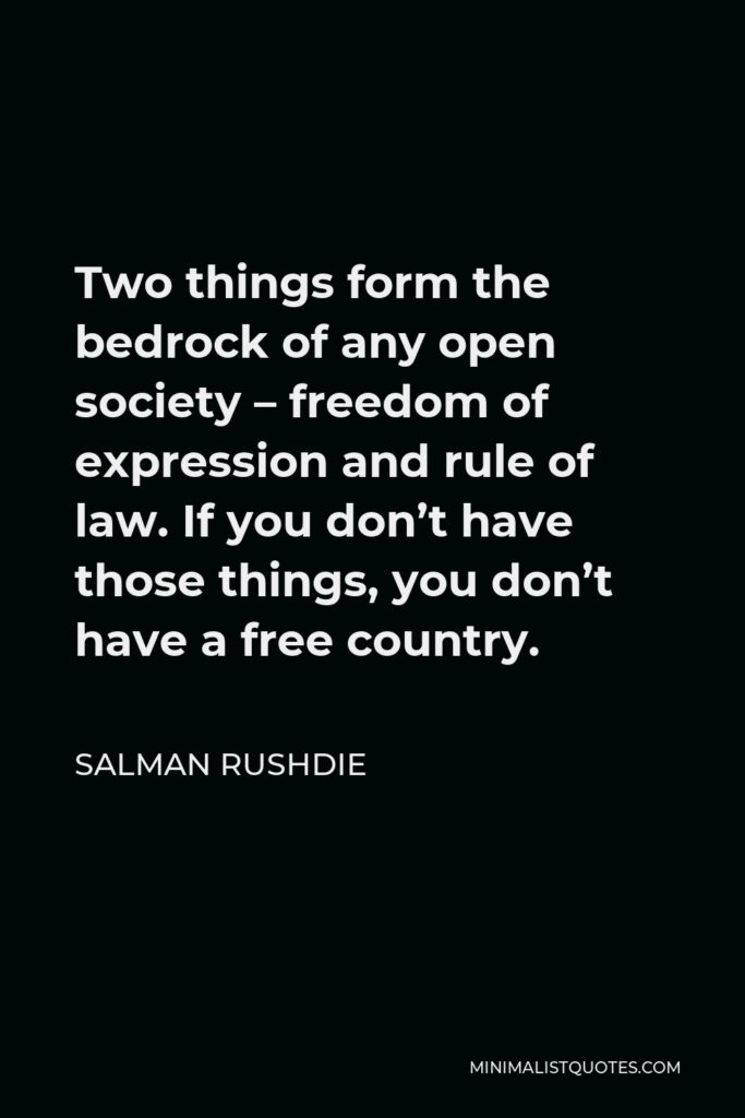 Salman Rushdie Quote - Two things form the bedrock of any open society – freedom of expression and rule of law. If you don't have those things, you don't have a free country.