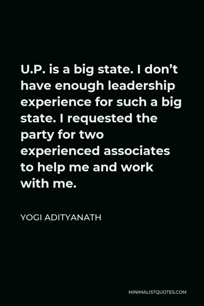 Yogi Adityanath Quote - U.P. is a big state. I don't have enough leadership experience for such a big state. I requested the party for two experienced associates to help me and work with me.