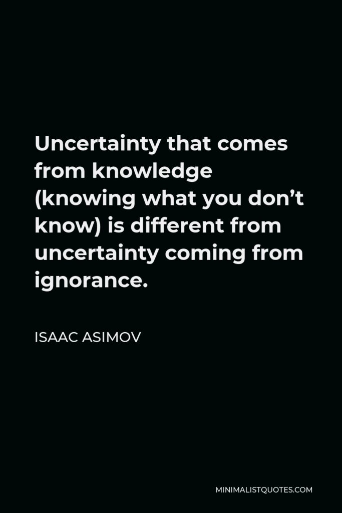 Isaac Asimov Quote - Uncertainty that comes from knowledge (knowing what you don't know) is different from uncertainty coming from ignorance.