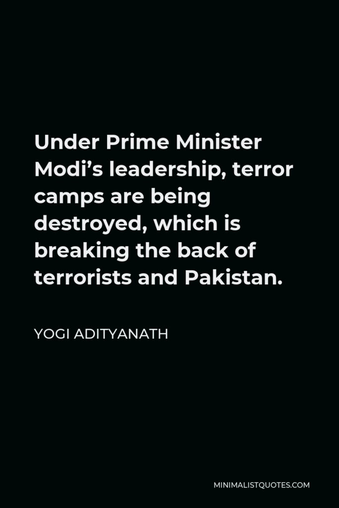 Yogi Adityanath Quote - Under Prime Minister Modi's leadership, terror camps are being destroyed, which is breaking the back of terrorists and Pakistan.