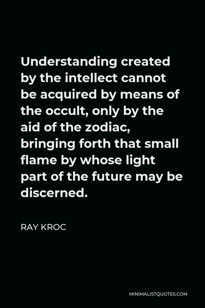 Ray Kroc Quote - Understanding created by the intellect cannot be acquired by means of the occult, only by the aid of the zodiac, bringing forth that small flame by whose light part of the future may be discerned.