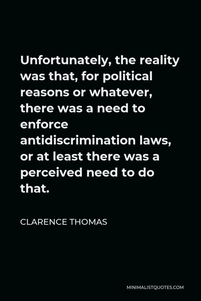 Clarence Thomas Quote - Unfortunately, the reality was that, for political reasons or whatever, there was a need to enforce antidiscrimination laws, or at least there was a perceived need to do that.