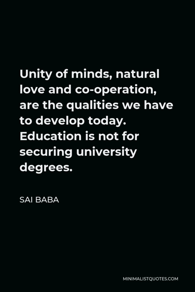 Sai Baba Quote - Unity of minds, natural love and co-operation, are the qualities we have to develop today. Education is not for securing university degrees.