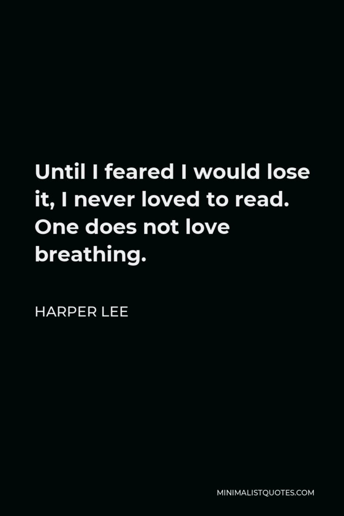 Harper Lee Quote - Until I feared I would lose it, I never loved to read. One does not love breathing.
