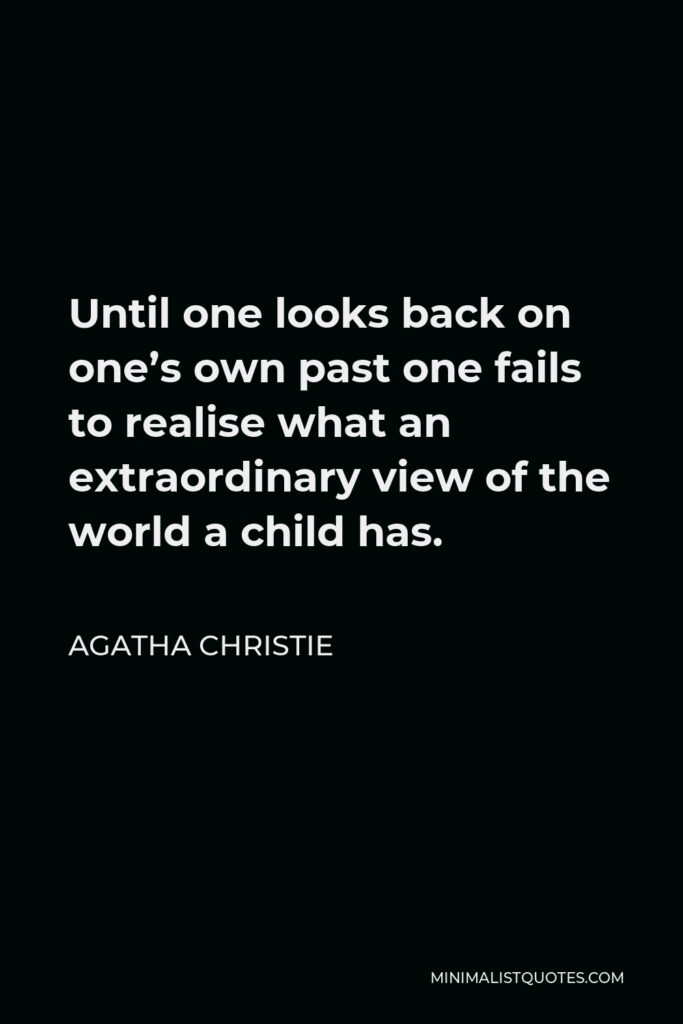 Agatha Christie Quote - Until one looks back on one's own past one fails to realise what an extraordinary view of the world a child has.