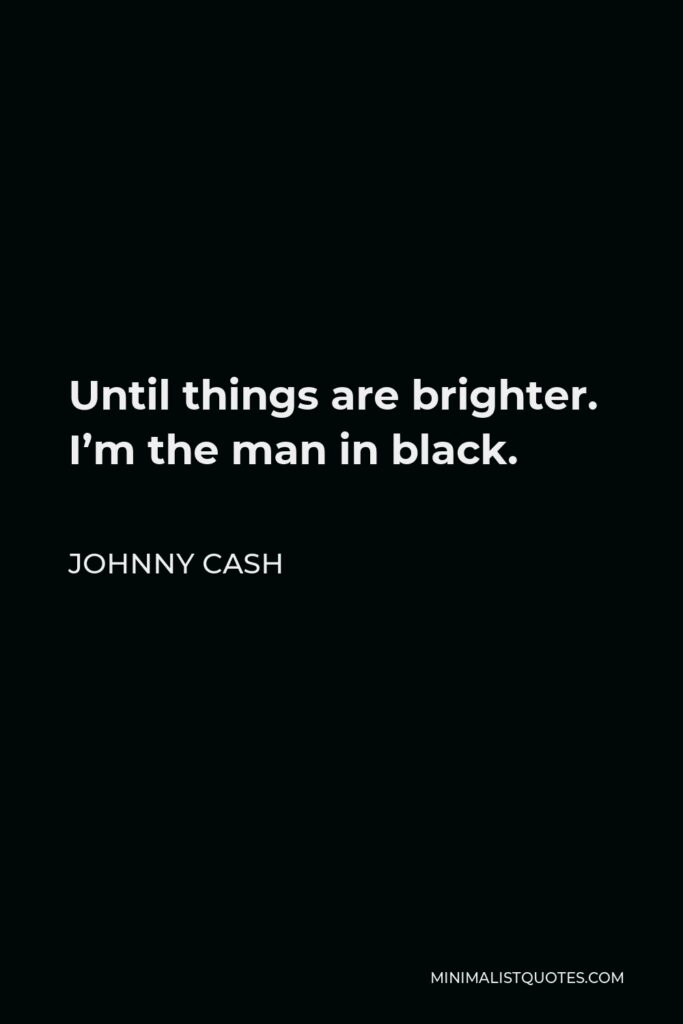 Johnny Cash Quote - Until things are brighter. I'm the man in black.