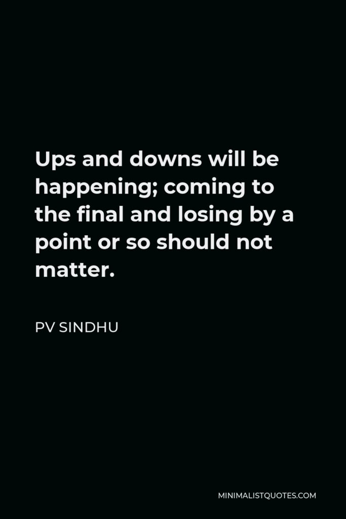 PV Sindhu Quote - Ups and downs will be happening; coming to the final and losing by a point or so should not matter.