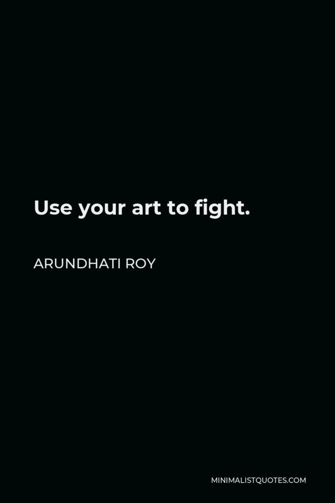 Arundhati Roy Quote - Use your art to fight.