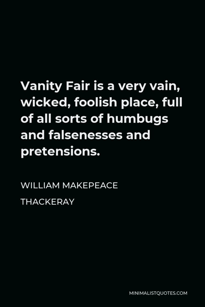 William Makepeace Thackeray Quote - Vanity Fair is a very vain, wicked, foolish place, full of all sorts of humbugs and falsenesses and pretensions.