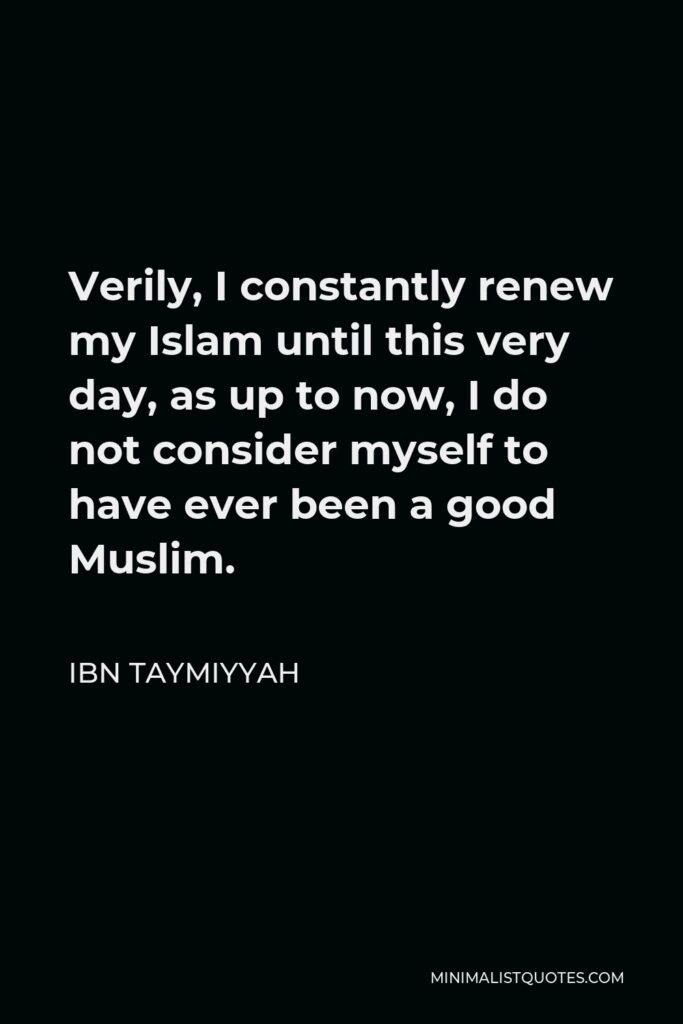 Ibn Taymiyyah Quote - Verily, I constantly renew my Islam until this very day, as up to now, I do not consider myself to have ever been a good Muslim.