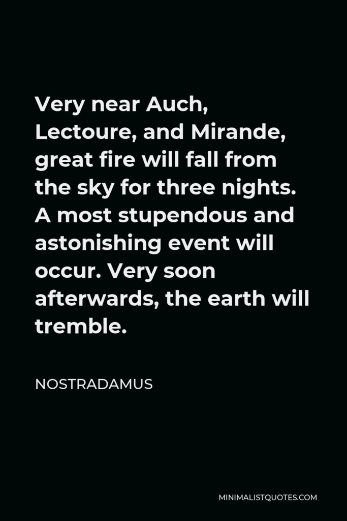 Nostradamus Quote - Very near Auch, Lectoure, and Mirande, great fire will fall from the sky for three nights. A most stupendous and astonishing event will occur. Very soon afterwards, the earth will tremble.