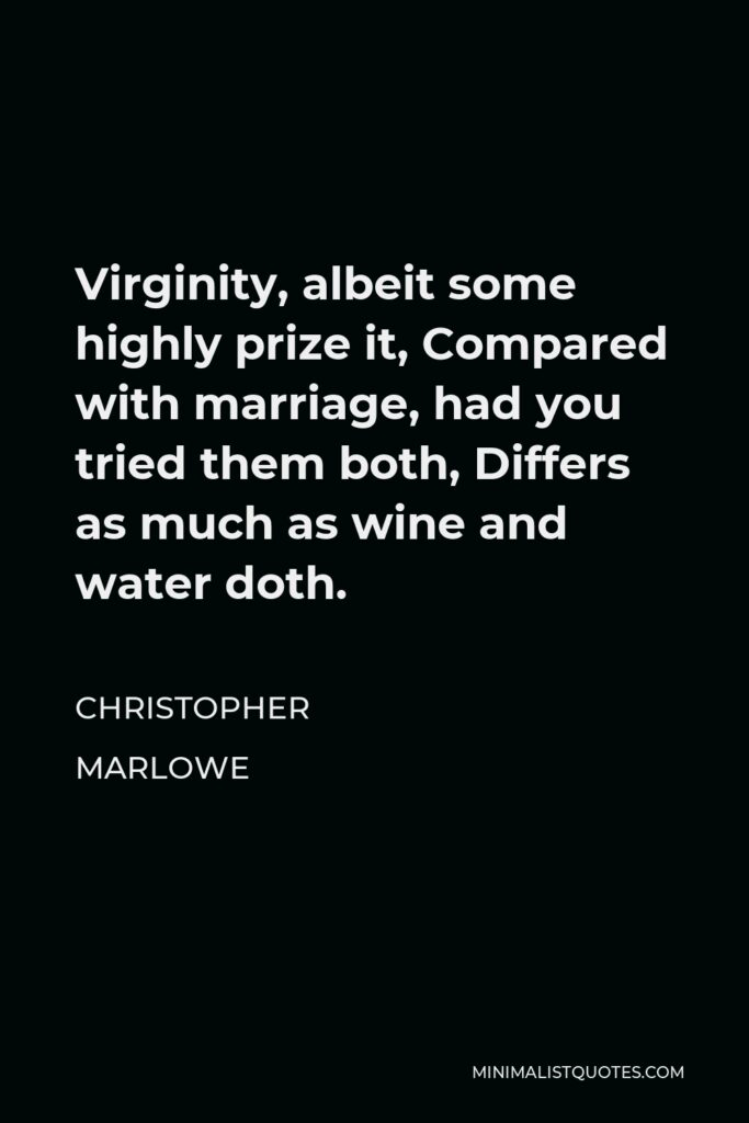 Christopher Marlowe Quote - Virginity, albeit some highly prize it, Compared with marriage, had you tried them both, Differs as much as wine and water doth.