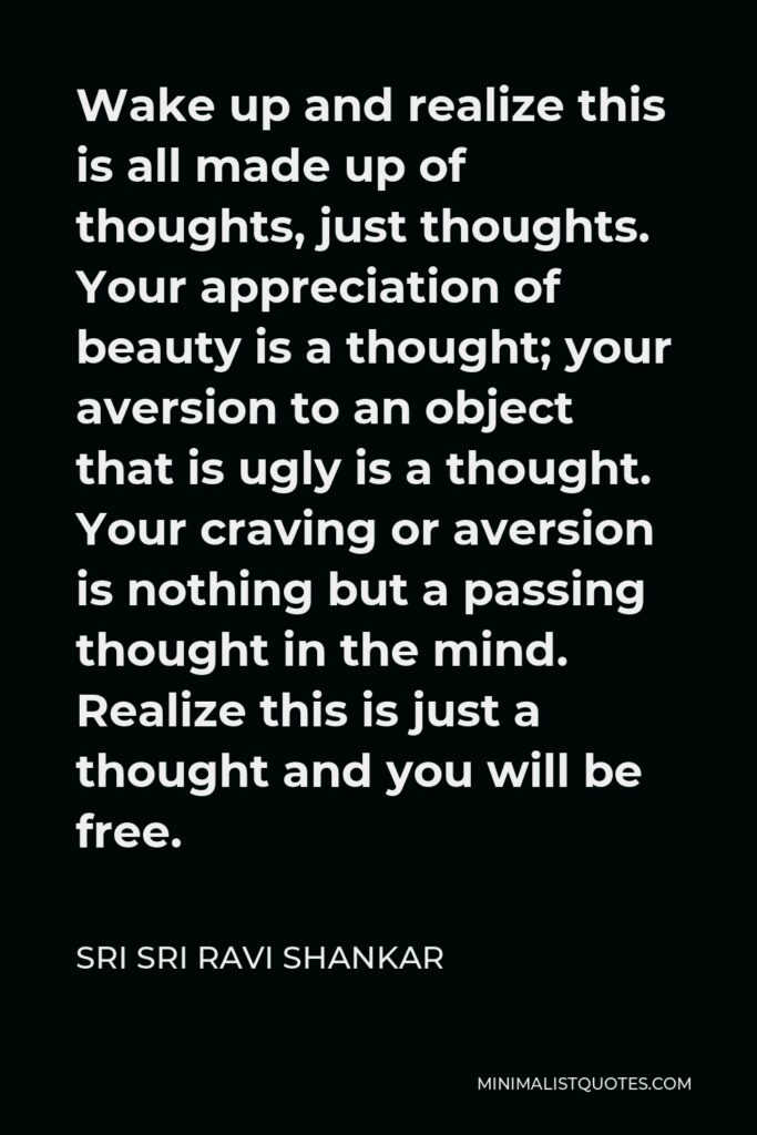 Sri Sri Ravi Shankar Quote - Wake up and realize this is all made up of thoughts, just thoughts. Your appreciation of beauty is a thought; your aversion to an object that is ugly is a thought. Your craving or aversion is nothing but a passing thought in the mind. Realize this is just a thought and you will be free.