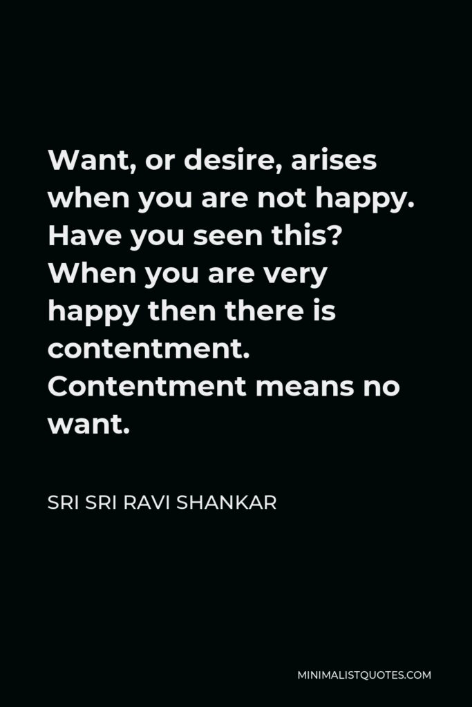 Sri Sri Ravi Shankar Quote - Want, or desire, arises when you are not happy. Have you seen this? When you are very happy then there is contentment. Contentment means no want.