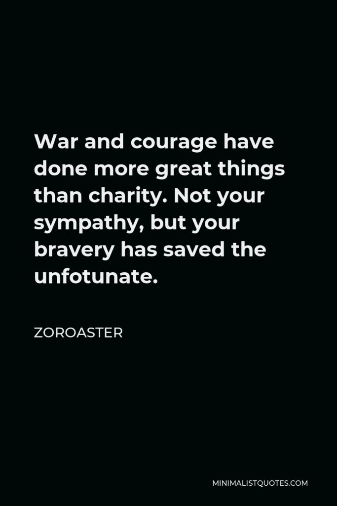Zoroaster Quote - War and courage have done more great things than charity. Not your sympathy, but your bravery has saved the unfotunate.