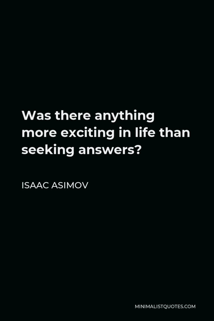 Isaac Asimov Quote - Was there anything more exciting in life than seeking answers?